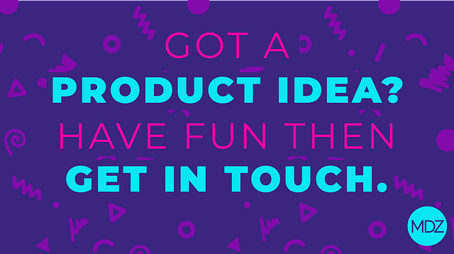 CREATING A NEW PRODUCT? OK - BUT DON'T FORGET TO HAVE FUN TOO!