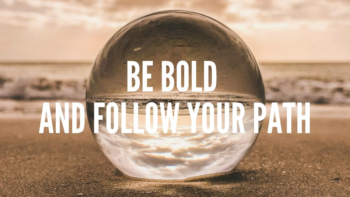 Be bold and follow your path