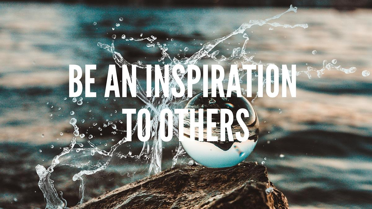 Be an inspiration to others